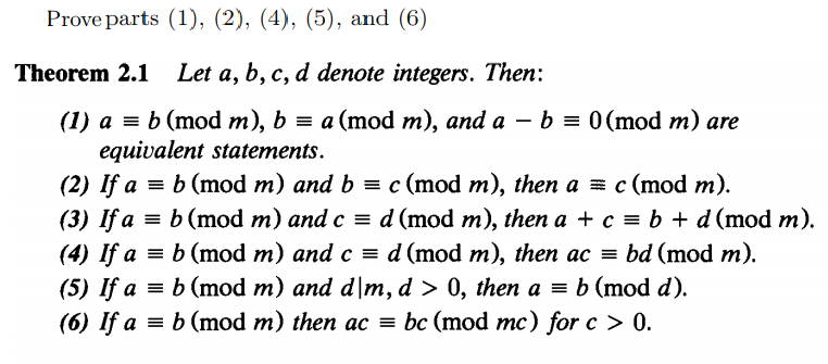 Prove parts (1), (2), (4), (5), and (6) Theorem 2.1 Let a, b, c, d denote integers. Then: (I) a b (mod m), ba (mod m), and a -b0 (mod m) are equivalent statements (2) If a-b (mod m) and b-c (mod m), then a c (mod m). (3) If a b (mod m) and c d (mod m), then a + c b + d (mod m). (4) Ifa b (mod m) and cd (mod m), then acbd (mod m). (5) If a b (mod m) and dlm, d > 0, then ab (mod d). (6) Ifa b (mod m) then ac - bc (mod mc) for c > 0.