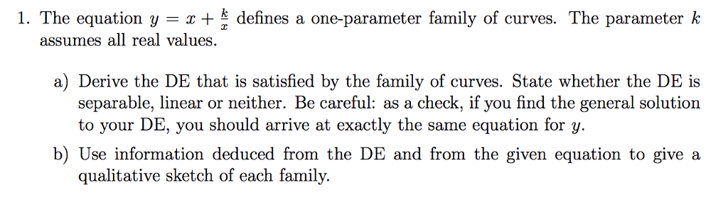 1. The equation y +defines a one-parameter family of curves. The parameter k assumes all real values. a) Derive the DE that is satisfied by the family of curves. State whether the DE is separable, linear or neither. Be careful: as a check, if you find the general solution to your DE, you should arrive at exactly the same equation for y. b) Use information deduced from the DE and from the given equation to give a qualitative sketch of each family.