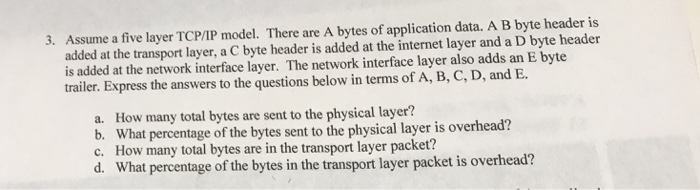 3. Assume a five layer TCP/IP model. There are A bytes of application data. A B byte header is added at the transport layer, a C byte header is added at the internet layer and a D byte header is added at the network interface layer. The network interface layer also adds an E byte trailer. Express the answers to the questions below in terms of A, B, C, D, and E a. b. c. d. How many total bytes are sent to the physical layer? What percentage of the bytes sent to the physical layer is overhead? How many total bytes are in the transport layer packet? What percentage of the bytes in the transport layer packet is overhead?
