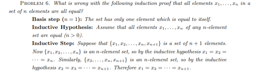 PROBLEM 6. What is wrong uith the following induction proof that all elements x1, ,xn in a set of n elements are all equal? Basis step (n-1): The set has only one element which is equal to itself Inductive Hypothesis: Assu ... ,^n of any n-element set are equal (n > 0). Inductive Step: Suppose that {x1,x2, ,zn,2n+1} İs a set of n+1 elements. Now {x1,x2, . . . ,xn) is an n-element set, so by the inductive hypothesis x1 = x2 = me that all elements ri, = xn. Similarly, {T2, ,en,en+1} įs an n-element set, so by the inductive hypothesis x2 = x3 = . . . = xn+1. Therefore x1 = x2 = .. . = xn+1.