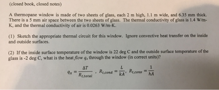 (closed book, closed notes) A thermopane window is made of two sheets of glass, each 2 m high, 1.1 m wide, and 6.35 mm thick. There is a 5 mm air space between the two sheets of glass. The thermal conductivity of glass is 1.4 W/m- K, and the thermal conductivity of air is 0.0263 W/m-K. and outside surfaces. (2) If the inside surface temperature of the window is 22 deg C and the outside surface temperature of the glass is -2 deg C, what is the heat flow g through the window (in correct units)? AT =ーー, Rt.cond=RA, Rt.conv., hA xRe.total