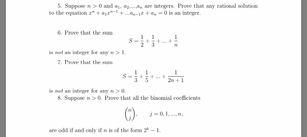 5. Suppose n 0 and a, aan are integers. Prove that any rational solution to the equation z ajz1 +- ..an-an 0 is an integer. aProve that the sam st… is not an integer for any n> 7. Prove that the sum 2n +1 is not an integer for any n > 0 8. Suppose n>0. Prove that all the binomial cocfficients r), j=0, 1, , n, are odd if and only if n is of the form2 1