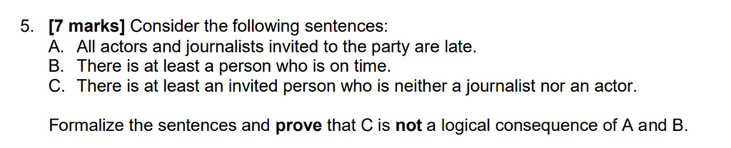 5. [7 marks] Consider the following sentences: A. All actors and journalists invited to the party are late B. There is at least a person who is on time. C. There is at least an invited person who is neither a journalist nor an actor Formalize the sentences and prove that C is not a logical consequence of A and B