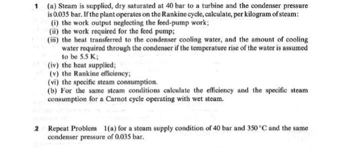 (a) Steam is supplied, dry saturated at 40 bar to a turbine and the condenser pressure is 0.035 bar. If the plant operates on the Rankine cycle, calculate, per kilogram of steam (i) the work output neglecting the feed-pump work; (i the work required for the feed pump; i) the heat transferred to the condenser cooling water, and the amount of cooling 1 water required through the condenser if the temperature rise of the water is assumed to be 5.5 K (iv) the heat supplied; (v) the Rankine efficiency (vi) the specific steam consumption. (b) For the same steam conditions calculate the efficiency and the specific steam consumption for a Carnot cycle operating with wet steam. Repeat Problem condenser pressure of 0.035 bar 2 1(a) for a steam supply condition of 40 bar and 350°C and the same