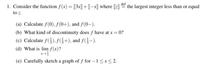 1. Consider the function f(x) = [31-1-r1 where凶def the largest integer less than or equal to z. (a) Calculate f(0),f(0+), and f(0-) b) What kind of discontinuity does f have at-0? (c) Calculate f().), andf( d) What is lim f(x)? e) Carefully sketch a graph of f for -12