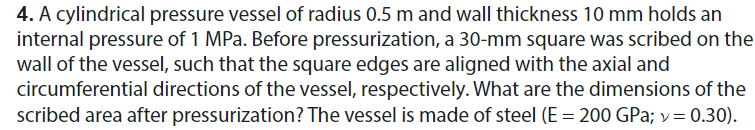 4. A cylindrical pressure vessel of radius 0.5 m and wall thickness 10 mm holds an internal pressure of 1 MPa. Before pressurization, a 30-mm square was scribed on the wall of the vessel, such that the square edges are aligned with the axial and circumferential directions of the vessel, respectively. What are the dimensions of the scribed area after pressurization? The vessel is made of steel (E = 200 GPa; 0.30).