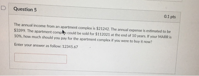 D Question 5 0.1 pts The annual income from an apartment complex is $21242. The annual expense is estimated to be $3399. The apartment compx could be sold for $112021 at the end of 10 years. If your MARR is 10%, how much should you pay for the apartment complex if you were to buy it now? Enter your answer as follow: 12345.67