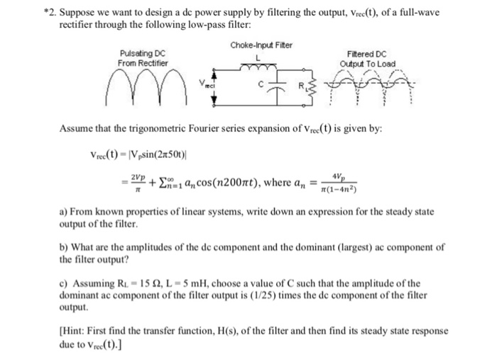 2. Suppose we want to design a de power supply by filtering the output, Vrec(), of a full-wave rectifier through the following low-pass filter Choke-Input Filter Pulsating DC From Rectifier Fitered DC Output To Load Assume that the trigonometric Fourier series expansion of Vree(t) is given by: 2v2 + Ση.lan cos(n20Ort), where a.- t(1-4n2) a) From known properties of linear systems, write down an expression for the steady state output of the filter b) What are the amplitudes of the de component and the dominant (largest) ac component of the filter output? c) Assuming RL-15 Ω, L-5 mH, choose a value of C such that the amplitude of the dominant ac component of the filter output is (1/25) times the dc component of the filter output. Hint: First find the transfer function, H(s), of the filter and then find its steady state response due to Vree(t).]
