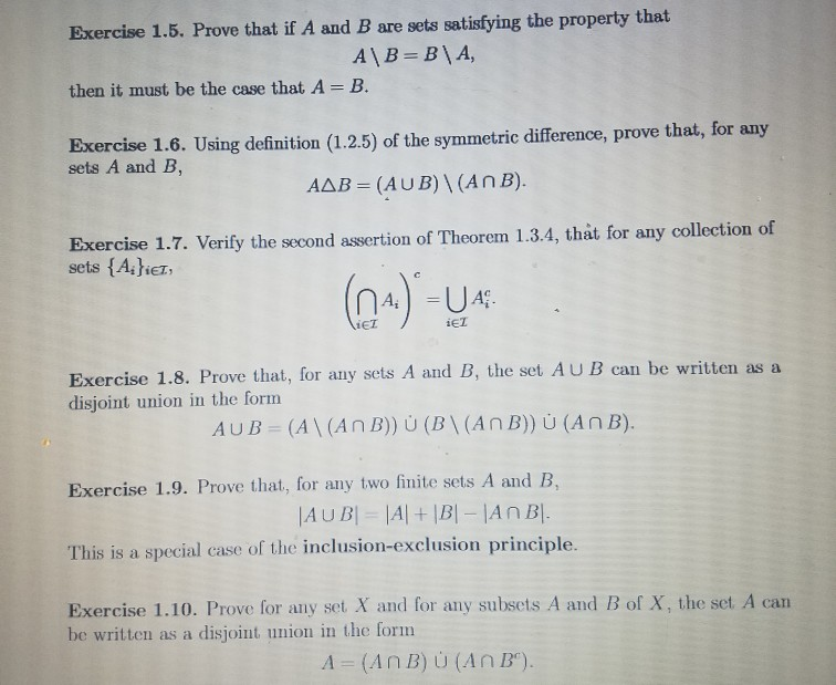 Exercise 1.5. Prove that if A and B are sets satisfying the property that then it must be the case that A - B. Exercise 1.6. Using definition (1.2.5) of the symmetric difference, prove that, for any sets A and B, AAB - (AUB)I(AnB). Exercise 1.7. Verify the second assertion of Theorem 1.3.4, that for any collection of sets {Asher Ai iET iET Exercise 1.8. Prove that, for any sets A and B, the set AUB can be written as a disjoint union in the form Exercise 1.9. Prove that, for any two finite sets A and B, This is a special case of the inclusion-exclusion principle Exercise 1.10. Prove for any set X and for any subsets A and B of X, the set A can be written as a disjoint union in the form A (A n B) U (A n B).