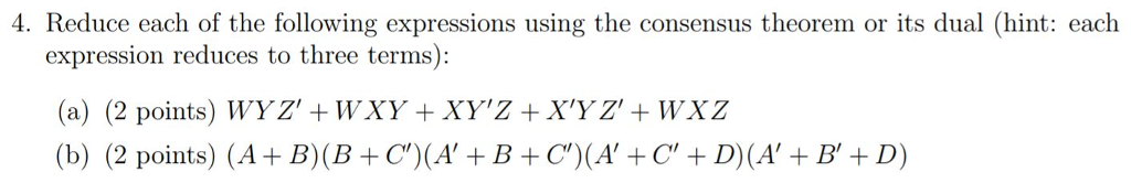 4. Reduce each of the following expressions using the consensus theorem or its dual (hint: each expression reduces to three terms): (a) (2 points) WYZ +WXY +XYZ +XYZ+WXZ (b) (2 points) (A+ B)(B+C)(A+B+C(ACD(AB+D)