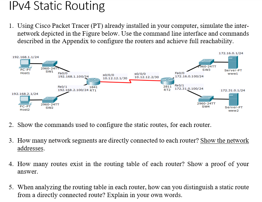 IPv4 Static Routing 1. Using Cisco Packet Tracer (PT) already installed in your computer, simulate the inter- network depicted in the Figure below. Use the command line interface and commands described in the Appendix to configure the routers and achieve full reachability. 172.16.0.1/24 192.168.1.1/24 60-24TT SW3 2960-24T PC-PT Hostl Server-PT wwwi SW1 Fao/o Fa0/o 172.16.0.100/24 so/o/o so/o/o 10.12.12.1/30 10.12.12.2/30 192.168.1.100/24 Fa0/1 192.168.2.100/24 RT1 2811 Fa 0/1 RT2 172.31.0.100/24 1841 172.31.0.1/24 192.168.2.1/24 2960-24TT SW4 2960-24TT PC-PT Host2 Server-PT www2 2. Show the commands used to configure the static routes, for each router. 3. How many network segments are directly connected to each router? Show the network addresses 4. How many routes exist in the routing table of each router? Show a proof of your answer. 5. When analyzing the routing table in each router, how can you distinguish a static route from a directly connected route? Explain in your own words.