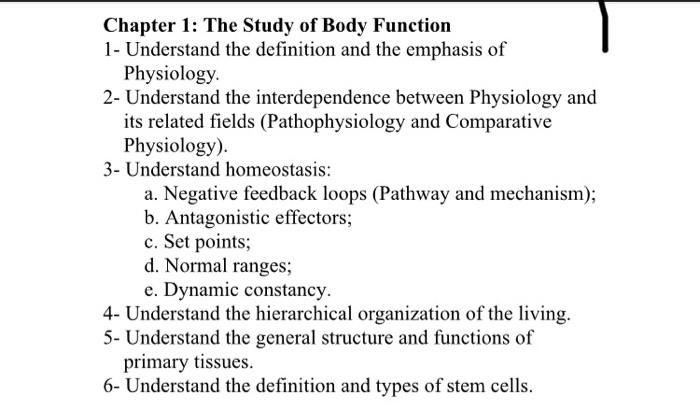 Chapter 1: The Study of Body Function 1- Understand the definition and the emphasis of Physiology 2-Understand the interdependence between Physiology and its related fields (Pathophysiology and Comparative Physiology). 3- Understand homeostasis: a. Negative feedback loops (Pathway and mechanism); b. Antagonistic effectors; c. Set points d. Normal ranges e. Dynamic constancy 4- Understand the hierarchical organization of the living. 5- Understand the general structure and functions of primary tissues 6- Understand the definition and types of stem cells