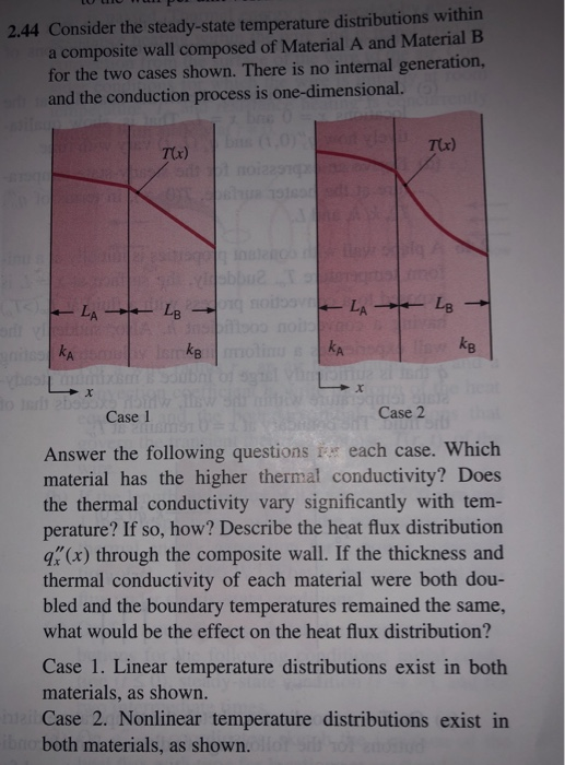 2.44 Consider the steady-state temperature distributions within a composite wall composed of Material A and Material B for the two cases shown. There is no internal generation, and the conduction process is one-dimensional. T(x) T(r) ke A. Case 1 Case 2 Answer the following questions i each case. Which material has the higher thermal conductivity? Does the thermal conductivity vary significantly with tem- perature? If so, how? Describe the heat flux distribution q(x) through the composite wall. If the thickness and thermal conductivity of each material were both dou- bled and the boundary temperatures remained the same, what would be the effect on the heat flux distribution? Case 1. Linear temperature distributions exist in both materials, as shown. Case 2. Nonlinear temperature distributions exist in both materials, as shown.