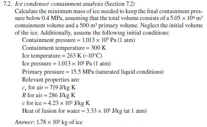 7.2. Ice condenser containment analysis (Section 7.2) Calculate the minimum mass of ice needed to keep the final containment pres- sure below 0.4 MPa, assuming that the total volume consists of a 5.05 x 104 m3 containment volume and a 500 m3 of the ice. Additionally, assume the following initial conditions: primary volume. Neglect the initial volume Containment pressure 1013 x 105 Pa (1 atm) Containment temperature 300K Ice temperature 263 K 10°C) Ice pressure 1.013 x 105 Pa (I atm) Primary pressure 15.5 MPa (saturated liquid conditions) Relevant properties are: c, for air 719 J/kg K R for air 286 J/kg K c for ice 4.23 x 103 J/kg K Heat of fusion for water 3.33x 10 J/kg (at 1 atm) Answer: 1.78 x 105 kg of ice