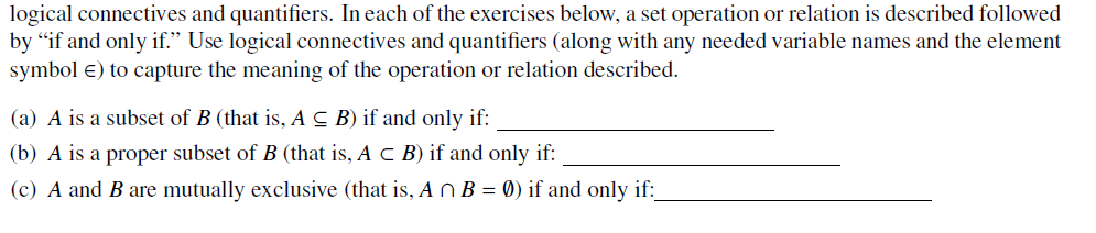 logical connectives and quantifiers. In each of the exercises below, a set operation or relation is described followed by if and only if. Use logical connectives and quantifiers (along with any needed variable names and the element symbol E) to capture the meaning of the operation or relation described. (a) A is a subset of B (that is, A S B) if and only if (b) A is a proper subset of B (that is, A c B) if and only if: (c) A and B are mutually exclusive (that is, AnB0) if and only if