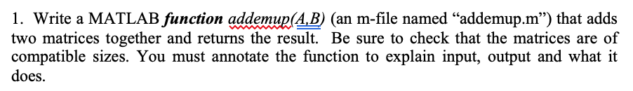 1. Write a MATLAB function addemup(A,B) (an m-file named addemup.m) that adds two matrices together and returns the result. Be sure to check that the matrices are of compatible sizes. You must annotate the function to explain input, output and what it does.