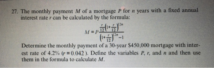 27. The monthly payment M of a mortgage P for n years with a fixed annual interest rate r can be calculated by the formula: 2n 1+ 12 Determine the monthly payment of a 30-year $450,000 mortgage with inter- est rate of 4.2% (r=0.042). Define the variables P, r, and n and then use them in the formula to calculate M.