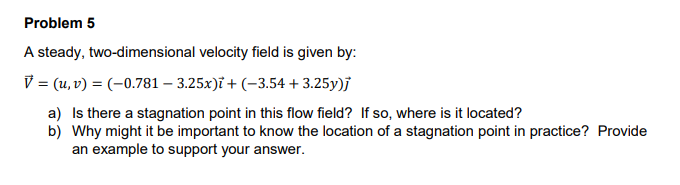Problem 5 A steady, two-dimensional velocity field is V (u, v)(-0.781 3.25x)i + (-3.54 3.25y)j a) Is there a stagnation point in this flow field? If so, where is it located? an example to support your answer.