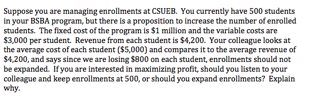 Suppose you are managing enrollments at CSUEB. You currently have 500 students in your BSBA program, but there is a proposition to increase the number of enrolled students. The fixed cost of the program is $1 million and the variable costs are $3,000 per student. Revenue from each student is $4,200. Your colleague looks at the average cost of each student ($5,000) and compares it to the average revenue of $4,200, and says since we are losing $800 on each student, enrollments should not be expanded. If you are interested in maximizing profit, should you listen to your colleague and keep enrollments at 500, or should you expand enrollments? Explain why.
