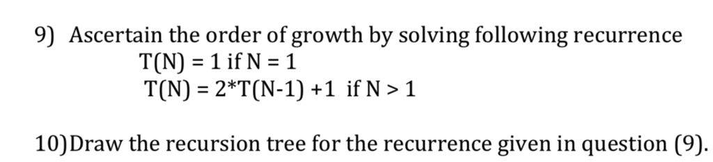9) Ascertain the order of growth by solving following recurrence T(N) 2*T(N-1) +1 if N> 1 10) Draw the recursion tree for the recurrence given in question (9).