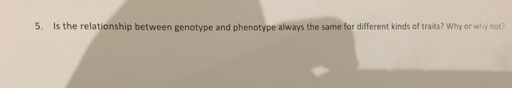 5. Is the relationship between genotype and phenotype always the same for different kinds of traits? Why or why not?