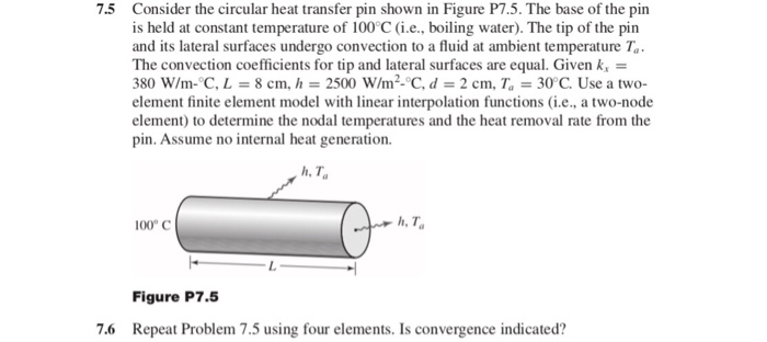 Consider the circular heat transfer pin shown in Figure P7.5. The base of the pin is held at constant temperature of 100 C (i.e., boiling water). The tip of the pin and its lateral surfaces undergo convection to a fluid at ambient temperature Ta The convection coefficients for tip and lateral surfaces are equal. Given k 380 W/m- C, L 8 cm, h2500 W/m2-°C,d-2 cm, T 30°C. Use a two element finite element model with linear interpolation functions (i.e., a two-node element) to determine the nodal temperatures and the heat removal rate from the pin. Assume no internal heat generation. 7.5 h, T 100° C h, Ta Figure P75 Repeat Problem 7.5 using four elements. Is convergence indicated? 7.6