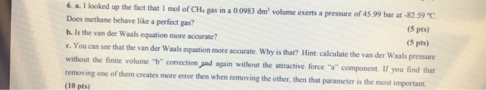 e exerts a pressure of 45.99 bar at-82.59 °C (5 pts) 5 pts) 6. a. I looked up the fact that 1 mol of CHa gas in a 00983 dm volum Does methane behave like a perfect gas? b. Is the van der Waals equation more accurate? c. You can see that the van der Waals equation more accurate. Why is that? Hint: calculate the van der Waals pressure without the finite volume b correction and again without the attractive force a component. If you find that removing one of them creates more error then when removing the other, then that parameter is the most important (10 pts)