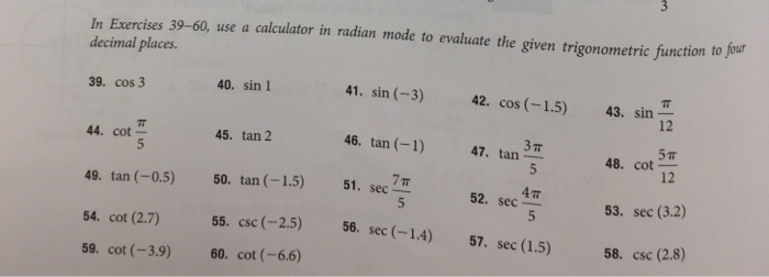 In Exercises 39-60, use a calculator in radian mode to evaluate the given trigonometric function to four decimal places 40. sin 1 41. sin (-3) 42. cos (-1.5) 43. sin 39. cos 3 12 5 T 12 45. tan 2 46. tan () 47. tan3T 44. cot- 48. cot 49. tan (-0.5) 50. tan (-1.5) 51. sec 7 54. cot (2.7) CSC 59. cot (-3.9) 60. cot (-6.6) 4π 52. sec 53. sec (3.2) 58. csc (2.8) 55. csc (-2.5) 56. sec (-14) 57. sec (1.5)