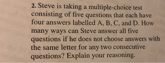 2. Steve is taking a multiple-choice test consisting of five questions that each have four answers labelled A, B, C, and D. How many ways can Steve answer all five questions if he does not choose answers with the same letter for any two consecutive questions? Explain your reasoning.