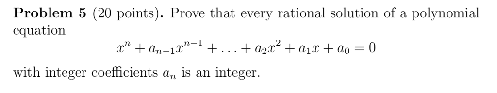 Problem 5 (20 points). Prove that every rational solution of a polynomial equation with integer coefficients an is an integer.