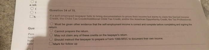 a ref Question 34 of 75. If a self-employed taxpayer fails to bring documentation to prove theit income but wants to claims the Earned income Credit, the Child Tax Credit/Additional Child Tax Credit, andlor the American Opportunity Credit, the Tax Professional O Must be given other evidence that the self-employment income is correct and complete before completing and signing the O Cannot prepare the return. Que return Pen OMay not claim any of these credits on the taxpayers return. Should instruct the taxpayer to prepare a Form 1099-MISC to document their own income. □Mark for follow up