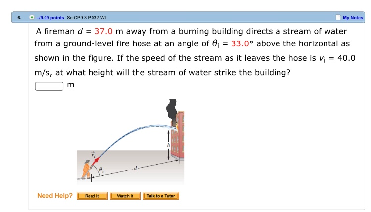 6. 9.09 points SerCP9 3.P.032.WI. My Notes A fireman d 37.0 m away from a burning building directs a stream of water from a ground-level fire hose at an angle of 33.0° above the horizontal as shown in the figure. If the speed of the stream as it leaves the hose is vi-40.0 m/s, at what height will the stream of water strike the building? Need Help?Read It Watch It[Talk to a Tutor
