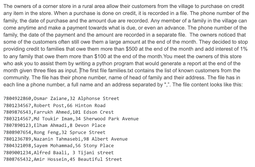 The owners of a corner store in a rural area allow their customers from the village to purchase on credit any item in the store. When a purchase is done on credit, it is recorded in a file. The phone number of the family, the date of purchase and the amount due are recorded. Any member of a family in the village can come anytime and make a payment towards what is due, or even an advance. The phone number of the family, the date of the payment and the amount are recorded in a separate file. The owners noticed that some of the customers often still owe them a large amount at the end of the month. They decided to stop providing credit to families that owe them more than $500 at the end of the month and add interest of 1% to any family that owe them more than $100 at the end of the month.You meet the owners of this store who ask you to assist them by writing a python program that would generate a report at the end of the month given three files as input. The first file families.txt contains the list of known customers from the community. The file has their phone number, name of head of family and their address. The file has in each line a phone number, a full name and an address separated by ,. The file content looks like this: 7804922860,0smar Zaiane, 32 Alphonse Street 7801234567, Robert Post,66 Hinton Road 7809876543, Farrukh Ahmed,101 Edson Crest 7803214567,Md Toukir Imam, 34 Sherwood Park Avenue 7807890123, Elham Ahmadi,8 Devon Place 7808907654, Rong Feng,32 Spruce Street 7801236789, Nazanin Tahmasebi,98 Albert Avenue 7804321098, Sayem Mohammad, 56 Stony Place 7809001234,Alfred Baali, 3 Tijani street 7808765432,Amir Hossein,45 Beautiful Street