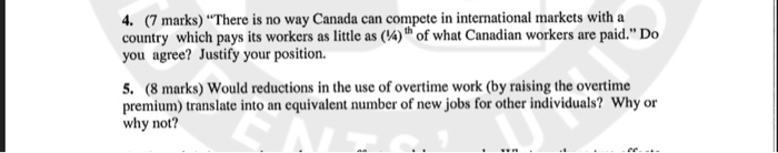 4. (7 marks) There is no way Canada can compete in international markets with a country which pays its workers as little as (4)h of what Canadian workers are paid. Do you agree? Justify your position. 5. (8 marks) Would reductions in the use of overtime work (by raising the overtime premium) translate into an equivalent number of new jobs for other individuals? Why or why not?