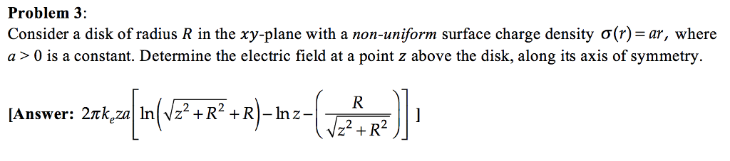 Problem 3: Consider a disk of radius R in the xy-plane with a non-uniform surface charge density ơ(r)-ar, where a > 0 is a constant. Determine the electric field at a point z above the disk, along its axis of symmetry