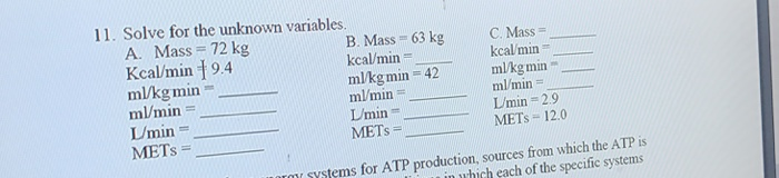 11. Solve for the unknown variables. A. Mass 72 kg Kcal/min 9.4 ml/kgmin m/min Umin- METS B. Mass 63 kg kcal/min mlkgmin -42