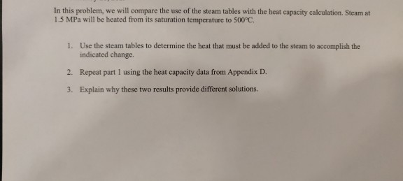In this problem, we will compare the use of the steam tables with the heat capacity calculation. Steam at 1.5 MPa will be heated from its saturation temperature to 500°C. 1. Use the steam tables to determine the heat that must be added to the steam to accomplish the indicated change. Repeat part I using the heat capacity data from Appendix D. Explain why these two results provide different solutions. 2. 3.
