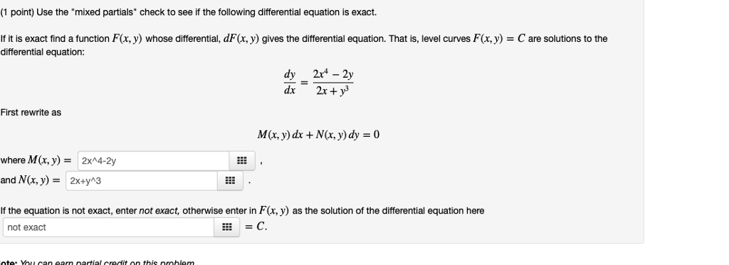 (1 point) Use the mixed partials check to see if the following differential equation is exact. If it is exact find a function F(x, y) whose differential, dF(x, y) gives the differential equation. That is, level curves Fx,y) differential equation: C are solutions to the First rewrite as M(x, y) dx +N(x, y) dy 0 where M(x, y)-2xA4-2y and N(x, y) 2x+yA3 If the equation is not exact, enter not exact, otherwise enter in F(x, y) as the solution of the differential equation here not exact