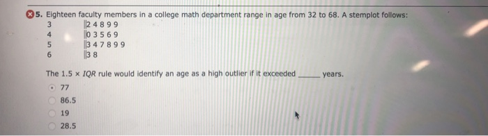 5. Eighteen faculty members in a college math department range in age from 32 to 68. A stemplot follows: 24899 0 3569 347899 The 1.5 x IQR rule would identify an age as a high outlier if it exceeded years 86.5 19 28.5