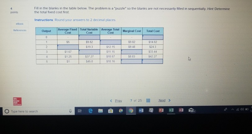 Fill in the blanks in the table below The problem is a puzzle so the blanks are not necessarily filled in sequentially. Hint Determine the total fixed cost first. points Instructions: Round your answers to 2 decimal places eBook Average Fixed Total Variable Average Total Marginal Cost Output Total Cost Cost Cost Cost S5 $9.82 $19.3 39 82 $12.15 11.15 $10 57 $10. 16 14 82 $24 3 533.44 $42.27 $9 48 $1.67 537 27 $8.83 $1 S45 8 O Type here to search en1曲@-9-牁观胞ㄧ KB 湘命.