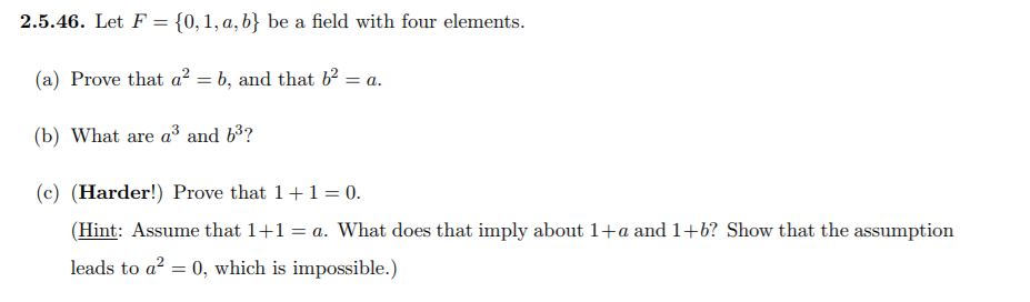 2.5.46. Let F 10, 1, a, b) be a field with four elements (a) Prove that ab, and that b2-a (b) What are a3 and b3? (c) (Harder