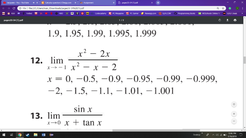 Jacquees-You-YouTube 啾 × C Calculus question ! Zookal.com X × D pages]3-34 (11pdr O File file:/fC/Users/ivan s33 3-1%20(1).pdf нво。® S ф- Codecademy PC PCMagazine P드 PCGamer . Newegg.com GG2ACOM Programming Books 뗘 W3Schools Online w ww GUGI Deals pages33-34 (1).pdf 1 12 1.9, 1.95, 1.99, 1.995, 1.999 12. lim x0,-0.5, -0.9, -0.95, -0.99, -0.999, sin x 13. limm 12:45 PM Desktop^ 1/16/2019