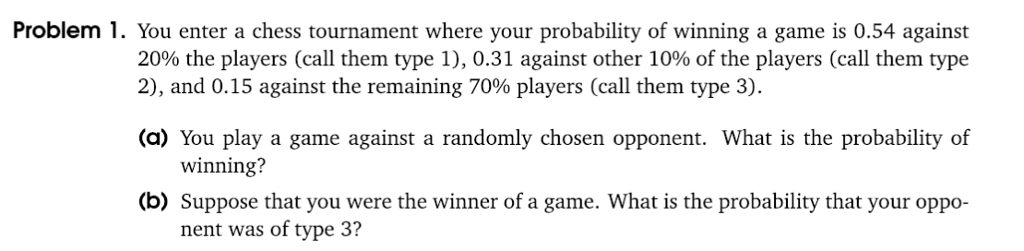 Problem 1. You enter a chess tournament where your probability of winning a game is 0.54 against 20% the players (call them type 1), 0.31 against other 10% of the players (call them type 2), and 0.15 against the remaining 70% players (call them type 3) (a) You play a game against a randomly chosen opponent. What is the probability of winning? (b) Suppose that you were the winner of a game. What is the probability that your oppo- nent was of type 3?