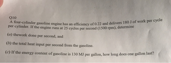 Q10 A four-cylinder gasoline h per cylinder. Igine has an efficiency of 0.22 and delivers 180 J of work per cycle (a) thework done per second, and the engine runs at 25 cycles per second (1 500 rpm), determine (o) the total heat input per second fom the gasoline. (c) If the energy content of gasoline is 130 MJ per gallon, how long does one gallon last?