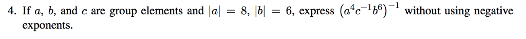4. If a, b, and c are group elements and lal = 8, Ib-6, express (a4c-1b6)-1 without using negative exponents