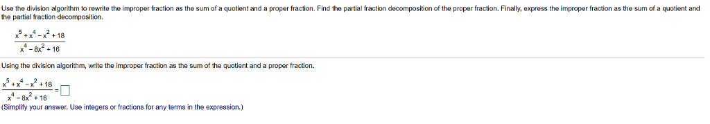 Use the division algorithm to rewrite the improper fraction as the sum of a quotient and a proper fraction. Find the partial fraction decompositicn of the proper fraction. Finally, express the improper fraction as the sum of a quotient and the partial fraction decomposition x x -x18 x816 Using the division algorithm, write the improper fraction as the sum of the quotient and a proper fraction. x5x-x2.18 ,-8x2 + 16 (Simplify your answer. Use integers or fractions for any terms in the expression.)