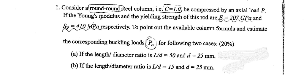 1. Consider a round-round steel column, i.e. C-L.0, be compressed by an axial load P If the Youngs modulus and the yielding strength of this rod are 207GPaand Aス410Mea respectively. To point out the available column formula and estimate the corresponding buckling loads for following two cases: (20%) (a) If the length/ diameter ratio is Ud 50 and d 25 mm. (b) If the length/diameter ratio is Ud 15 and d 25 mm.