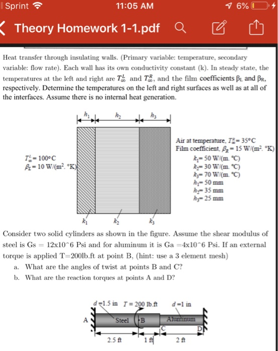 Sprint令 11:05 ANM Theory Homework 1-1.pdf Q Heat transfer through insulating walls. (Primary variable: temperature, secondary variable: flow rate). Each w has its own conductivity constant (k). In steady state, the temperatures at the left and right are Tb and T, and the film coefficients Bu and BR. respectively. Determine the temperatures on the left and right surfaces as well as at all of the interfaces. Assume there is no internal heat generation. Air at temperature, T 35 C Film coefficient. = 15 w(m2 K) T- 1000C h-50 mm h35 mm h 25 mm Consider two solid cylinders as shown in the figure. Assume the shear modulus of steel is Gs 12x10 6 Psi and for aluminum it is Ga 4x106 Psi. If an external torque is applied T-200lb.ft at point B, (hint: use a 3 element mesh) a. What are the angles of twist at points B and C? b. What are the reaction torques at points A and D? del.5 in T=200 lb.ft d-l in Steel B 2.5 ft 2 ft