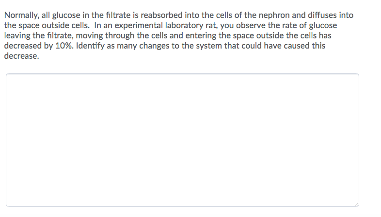 Normally, all glucose in the filtrate is reabsorbed into the cells of the nephron and diffuses into the space outside cells. In an experimental laboratory rat, you observe the rate of glucose leaving the filtrate, moving through the cells and entering the space outside the cells has decreased by 10%. Identify as many changes to the system that could have caused this decrease.