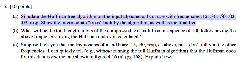 5. [10 points] (a) Simulate the Huffman tree algorithm on the input alphabet a, b, c, d, e with frequencies .15, .30, .50, .02 (b) What will be the total length in bits of the compressed text built from a sequence of 100 letters having the (c) Suppose I tell you that the frequencies of a and b are .15, .30, resp, as above, but I dont tell you the other .03, resp. Show the intermediate trees built by the algorithm, as well as the final tree above frequencies using the Huffman code you calculated? frequencies. I can quickly tell (e.g., without running the full Huffman algorithm) that the Huffman code for this data is not the one shown in figure 4.16 (a) (pg 168). Explain how.